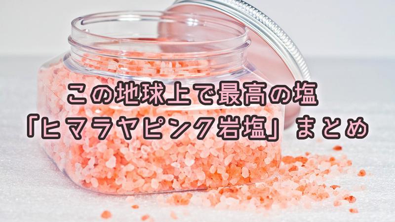 この地球上で最高の塩・ヒマラヤピンク岩塩とは?驚きの効果・効能まとめ