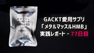 GACKT愛用筋肉サプリ「メタルマッスルHMB」実践レポート・77日目