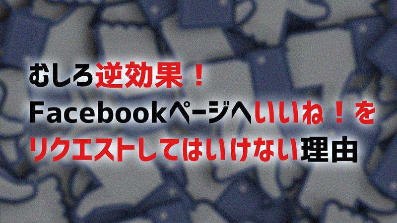 逆効果!ウザい!Facebookページへいいね!リクエストがNGな3つの理由。