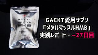 GACKT愛用筋肉サプリ「メタルマッスルHMB」実践レポート・22~27日目
